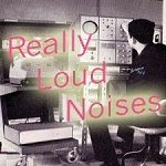 Really Loud Noises